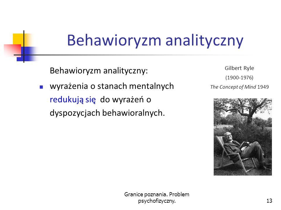 Granice poznania. Problem psychofizyczny.13 Behawioryzm analityczny Behawioryzm analityczny: wyrażenia o stanach mentalnych redukują się do wyrażeń o