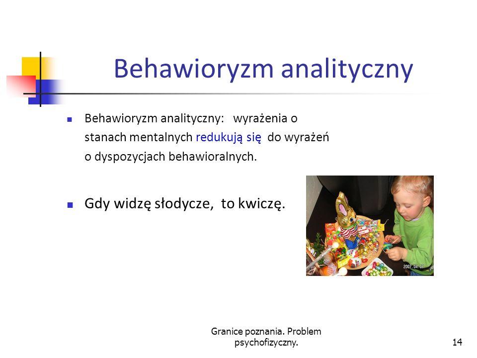 Granice poznania. Problem psychofizyczny.14 Behawioryzm analityczny Behawioryzm analityczny: wyrażenia o stanach mentalnych redukują się do wyrażeń o