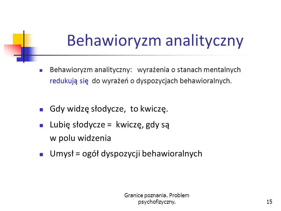 Granice poznania. Problem psychofizyczny.15 Behawioryzm analityczny Behawioryzm analityczny: wyrażenia o stanach mentalnych redukują się do wyrażeń o