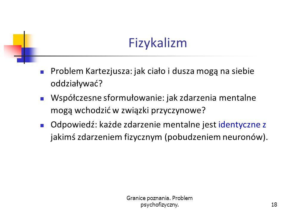 Granice poznania. Problem psychofizyczny.18 Fizykalizm Problem Kartezjusza: jak ciało i dusza mogą na siebie oddziaływać? Współczesne sformułowanie: j