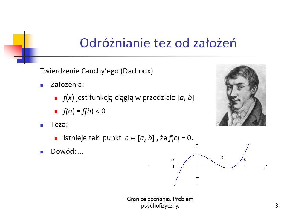 Granice poznania. Problem psychofizyczny.3 Odróżnianie tez od założeń Twierdzenie Cauchyego (Darboux) Założenia: f(x) jest funkcją ciągłą w przedziale