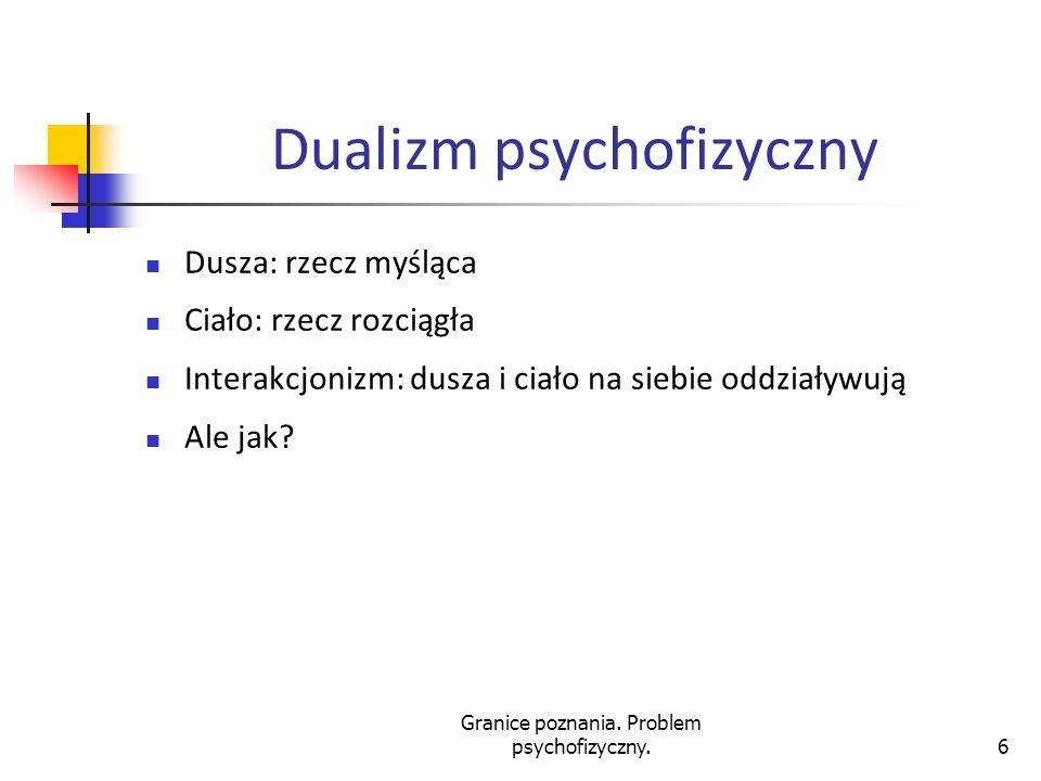 Granice poznania. Problem psychofizyczny.6 Dualizm psychofizyczny Dusza: rzecz myśląca Ciało: rzecz rozciągła Interakcjonizm: dusza i ciało na siebie