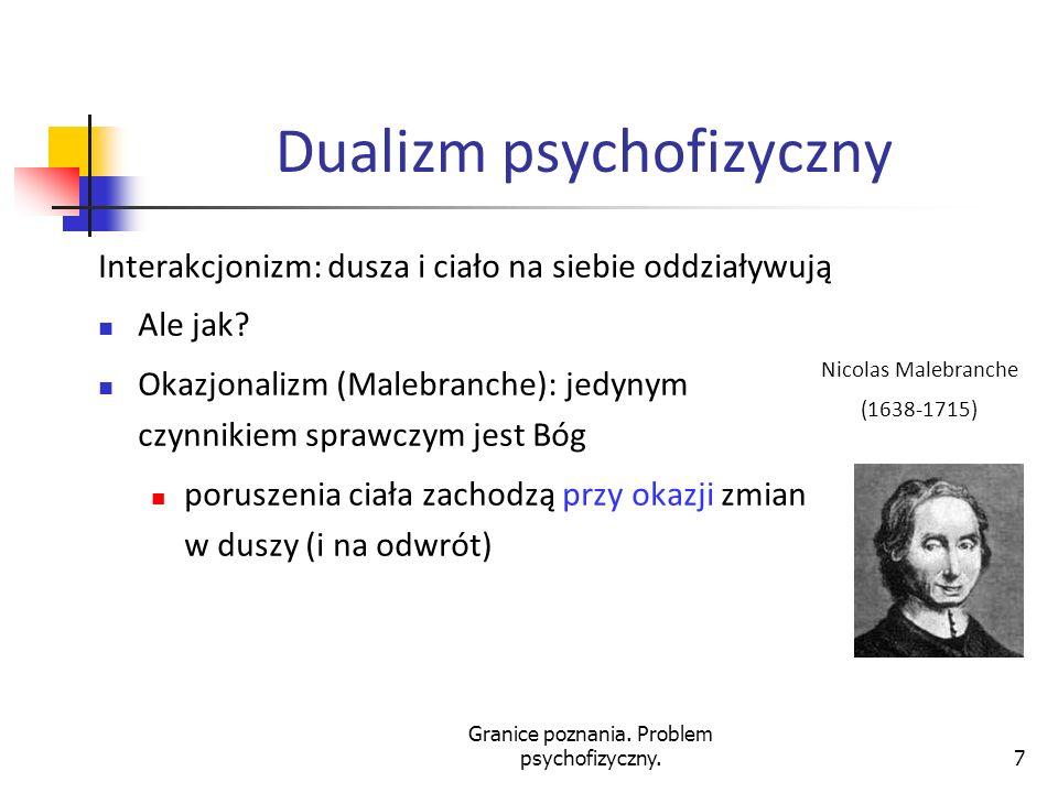 Granice poznania. Problem psychofizyczny.7 Dualizm psychofizyczny Interakcjonizm: dusza i ciało na siebie oddziaływują Ale jak? Okazjonalizm (Malebran