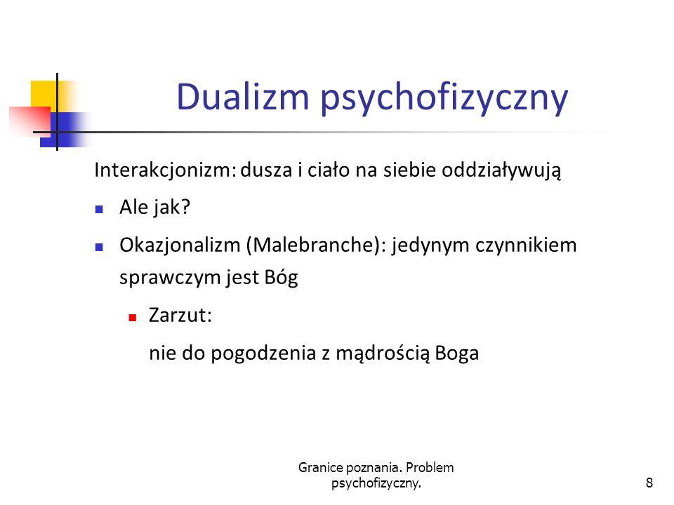 Granice poznania. Problem psychofizyczny.8 Dualizm psychofizyczny Interakcjonizm: dusza i ciało na siebie oddziaływują Ale jak? Okazjonalizm (Malebran