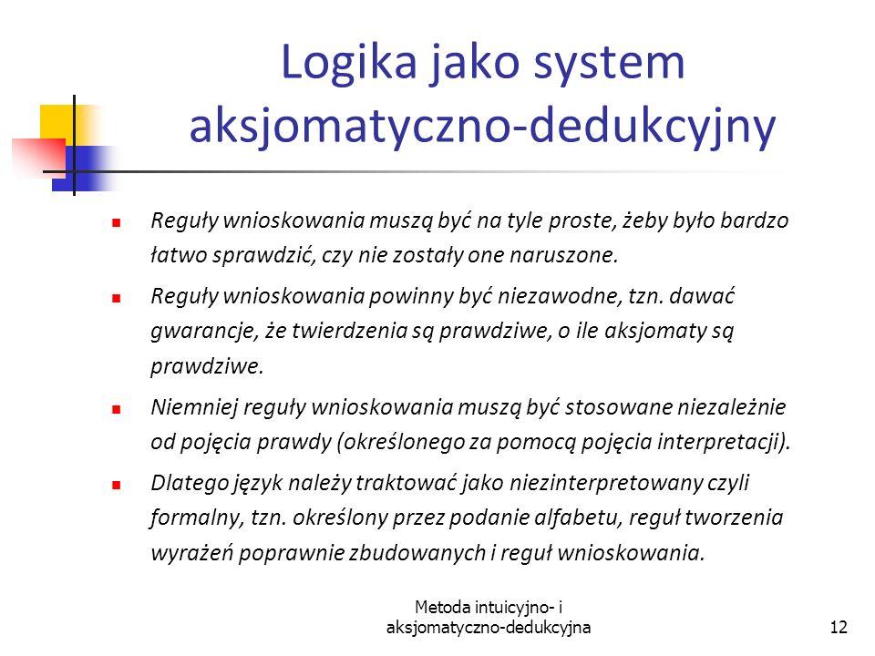 Metoda intuicyjno- i aksjomatyczno-dedukcyjna12 Logika jako system aksjomatyczno-dedukcyjny Reguły wnioskowania muszą być na tyle proste, żeby było ba