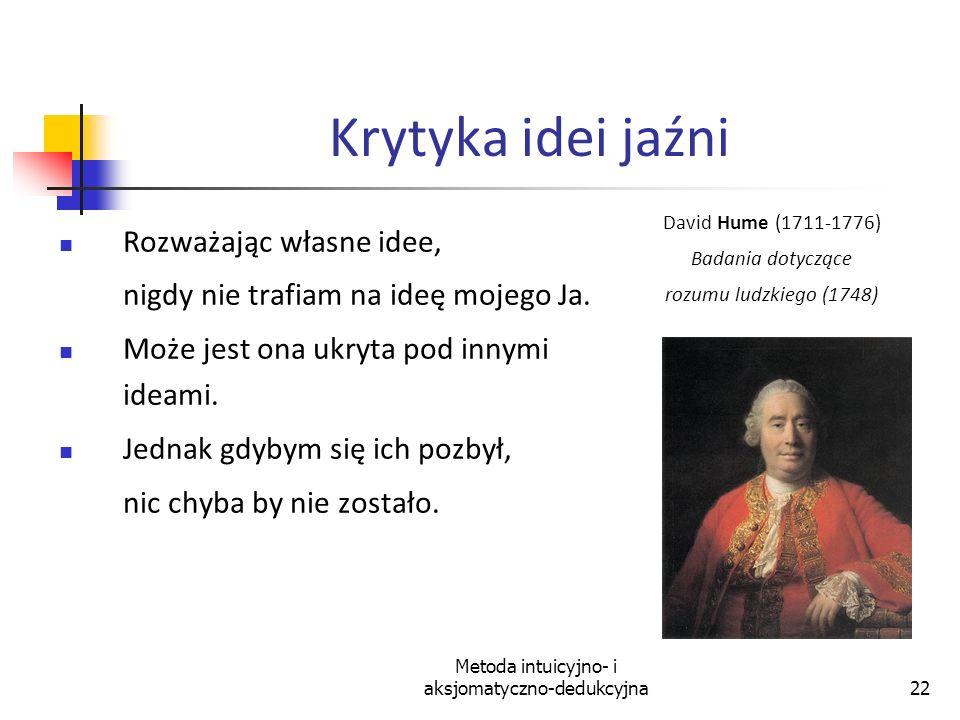 Metoda intuicyjno- i aksjomatyczno-dedukcyjna22 Krytyka idei jaźni Rozważając własne idee, nigdy nie trafiam na ideę mojego Ja. Może jest ona ukryta p
