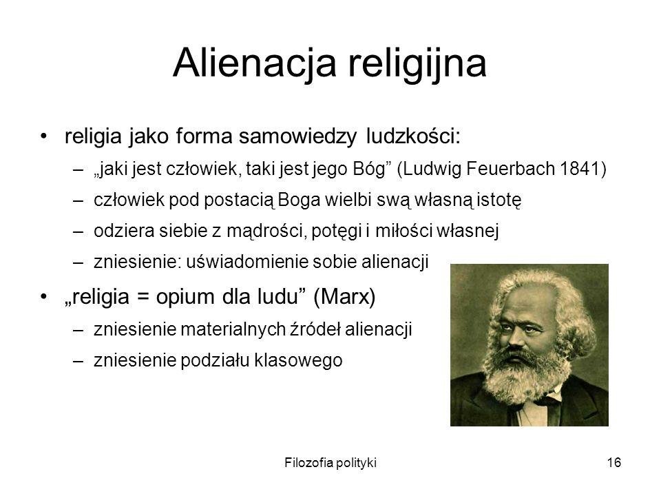 Filozofia polityki16 Alienacja religijna religia jako forma samowiedzy ludzkości: –jaki jest człowiek, taki jest jego Bóg (Ludwig Feuerbach 1841) –czł