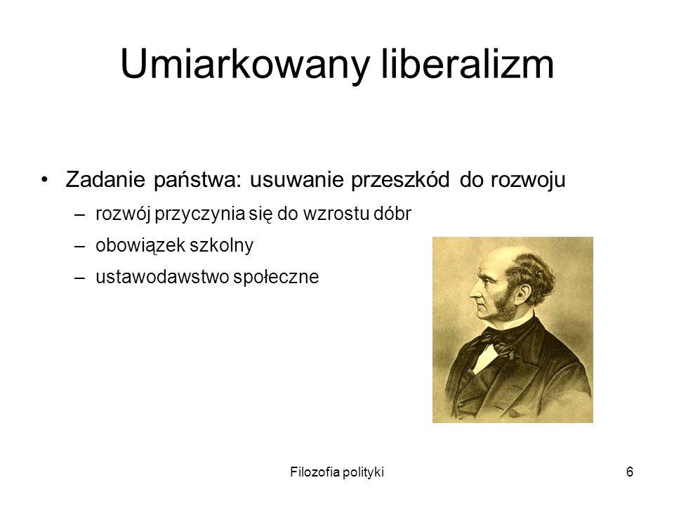 Filozofia polityki6 Umiarkowany liberalizm Zadanie państwa: usuwanie przeszkód do rozwoju –rozwój przyczynia się do wzrostu dóbr –obowiązek szkolny –u