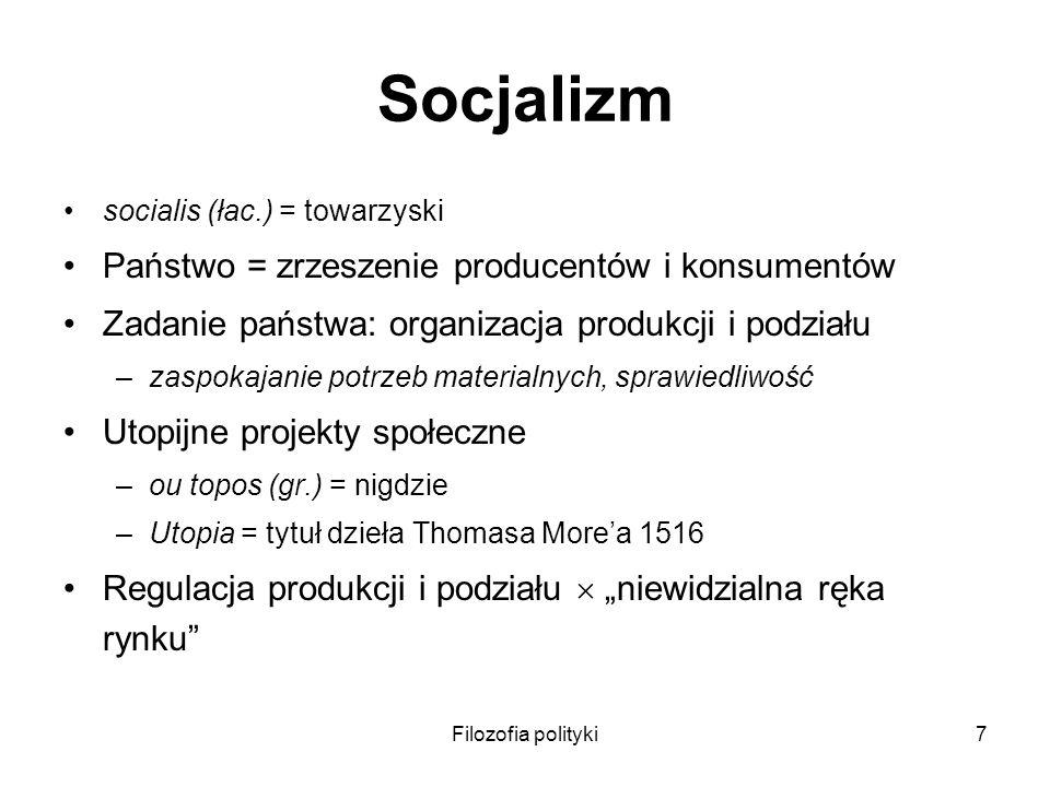 Filozofia polityki7 Socjalizm socialis (łac.) = towarzyski Państwo = zrzeszenie producentów i konsumentów Zadanie państwa: organizacja produkcji i pod