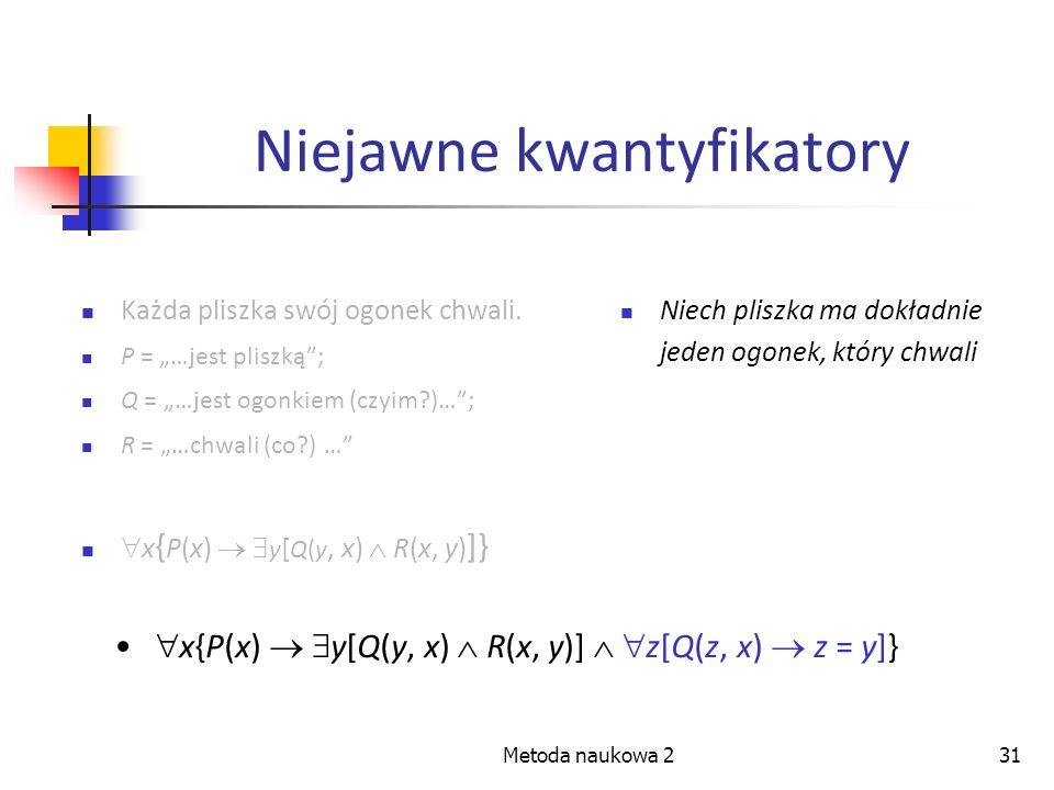 Metoda naukowa 231 Niejawne kwantyfikatory Każda pliszka swój ogonek chwali. P = …jest pliszką; Q = …jest ogonkiem (czyim?)…; R = …chwali (co?) … x {