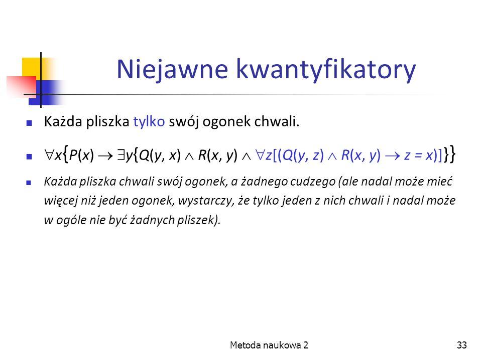 Metoda naukowa 233 Niejawne kwantyfikatory Każda pliszka tylko swój ogonek chwali. x { P(x) y { Q(y, x) R(x, y) z[(Q(y, z) R(x, y) z = x)] } } Każda p