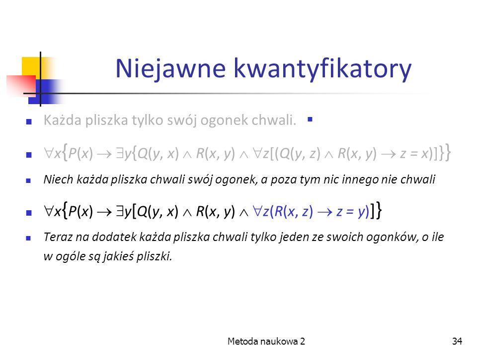 Metoda naukowa 234 Niejawne kwantyfikatory Każda pliszka tylko swój ogonek chwali. x { P(x) y { Q(y, x) R(x, y) z[(Q(y, z) R(x, y) z = x)] } } Niech k