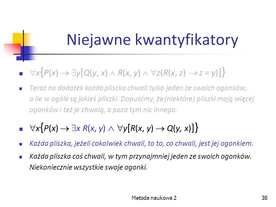 Metoda naukowa 238 Niejawne kwantyfikatory x { P(x) y [ Q(y, x) R(x, y) z(R(x, z) z = y) ] } Teraz na dodatek każda pliszka chwali tylko jeden ze swoi