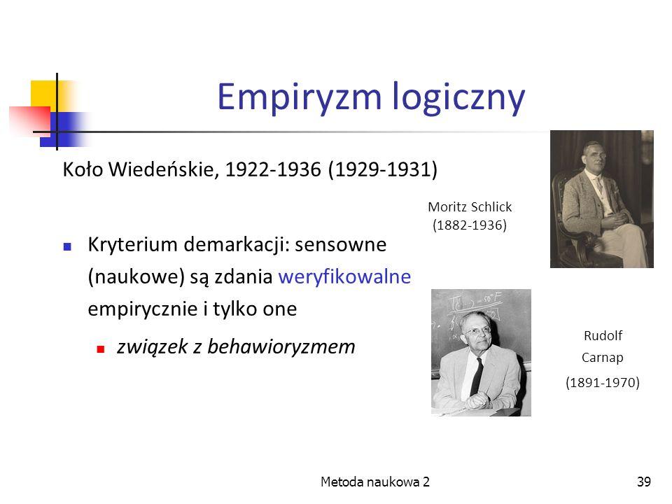 Metoda naukowa 239 Empiryzm logiczny Koło Wiedeńskie, 1922-1936 (1929-1931) Kryterium demarkacji: sensowne (naukowe) są zdania weryfikowalne empiryczn