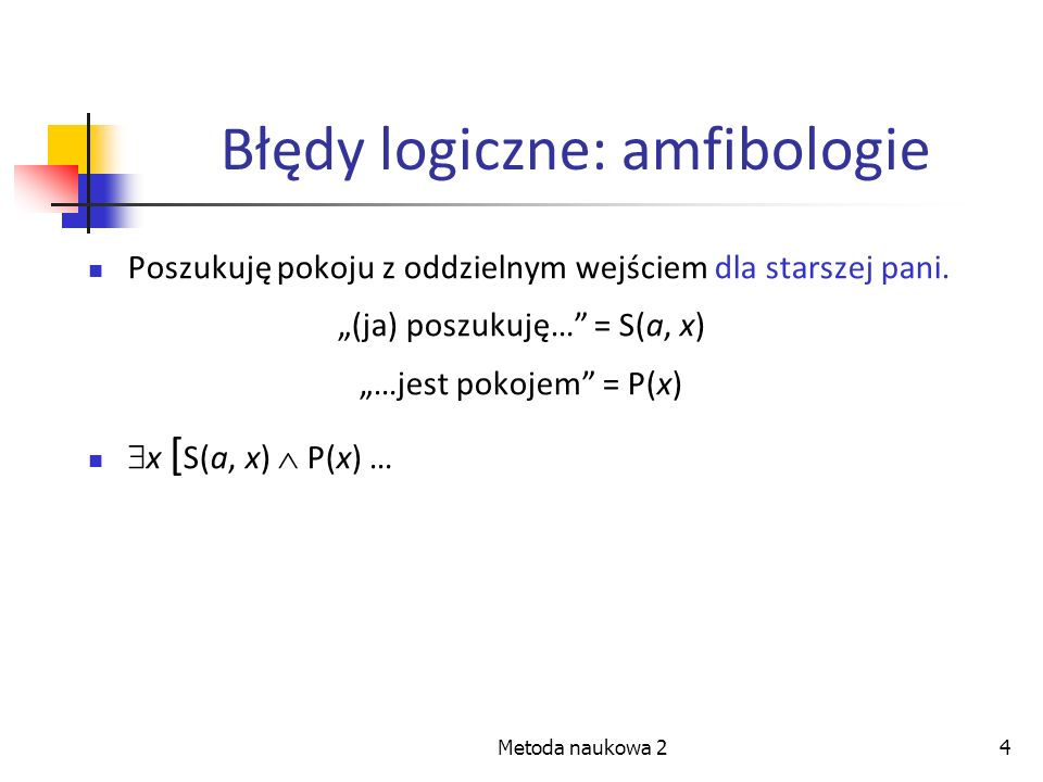 Metoda naukowa 24 Błędy logiczne: amfibologie Poszukuję pokoju z oddzielnym wejściem dla starszej pani. (ja) poszukuję… = S(a, x) …jest pokojem = P(x)