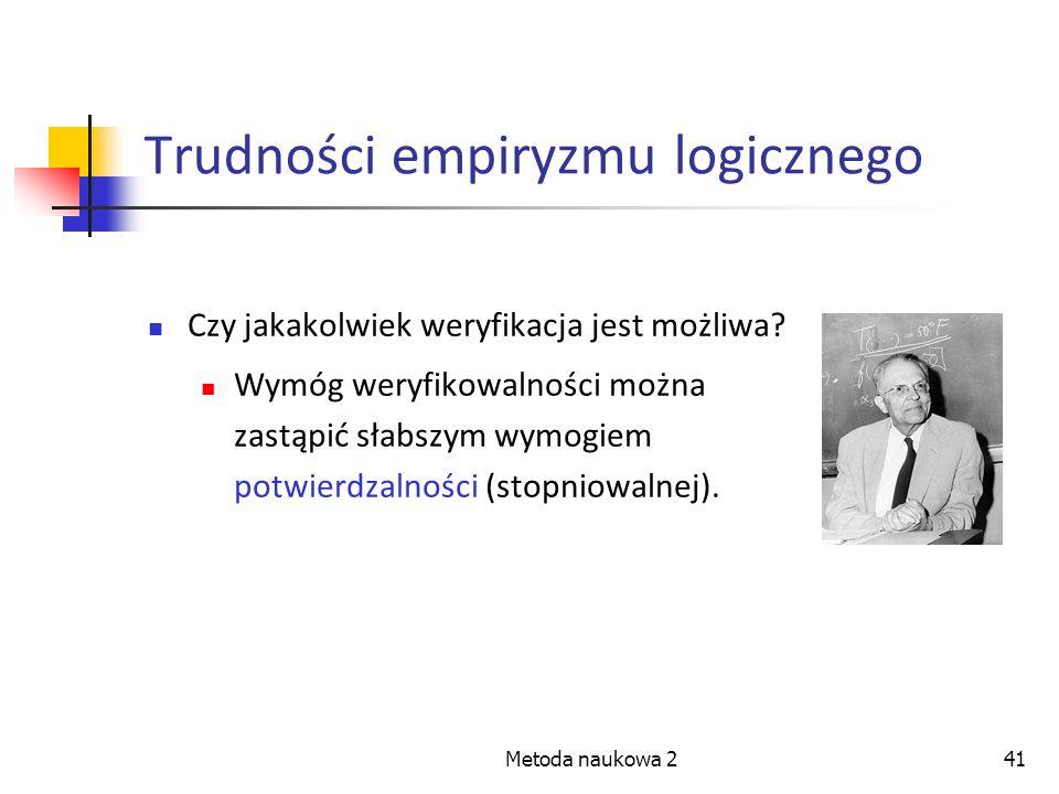 Metoda naukowa 241 Trudności empiryzmu logicznego Czy jakakolwiek weryfikacja jest możliwa? Wymóg weryfikowalności można zastąpić słabszym wymogiem po