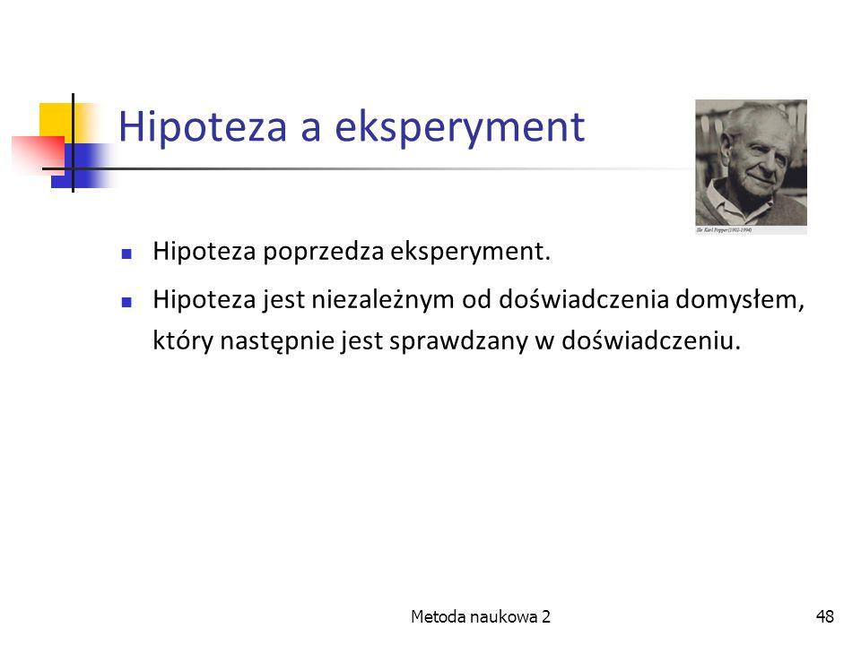 Metoda naukowa 248 Hipoteza a eksperyment Hipoteza poprzedza eksperyment. Hipoteza jest niezależnym od doświadczenia domysłem, który następnie jest sp