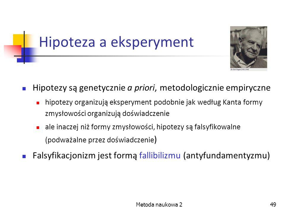 Metoda naukowa 249 Hipoteza a eksperyment Hipotezy są genetycznie a priori, metodologicznie empiryczne hipotezy organizują eksperyment podobnie jak we