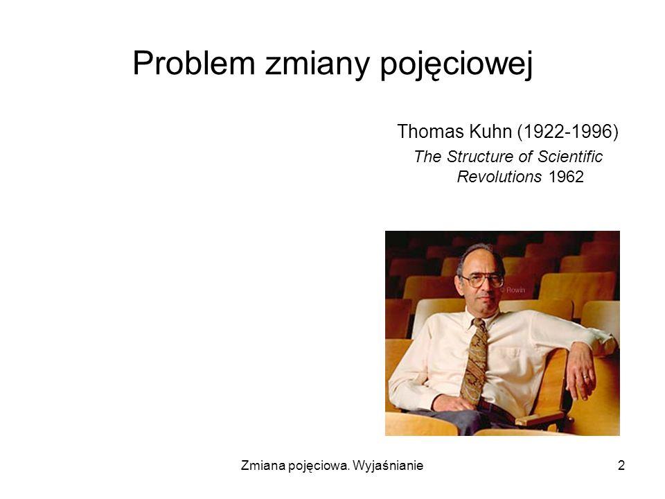 Zmiana pojęciowa. Wyjaśnianie2 Problem zmiany pojęciowej Thomas Kuhn (1922-1996) The Structure of Scientific Revolutions 1962