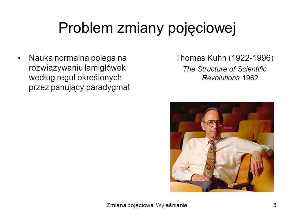 Zmiana pojęciowa. Wyjaśnianie3 Problem zmiany pojęciowej Nauka normalna polega na rozwiązywaniu łamigłówek według reguł określonych przez panujący par