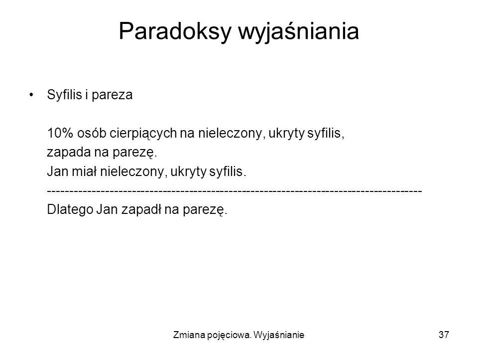 Zmiana pojęciowa. Wyjaśnianie37 Paradoksy wyjaśniania Syfilis i pareza 10% osób cierpiących na nieleczony, ukryty syfilis, zapada na parezę. Jan miał