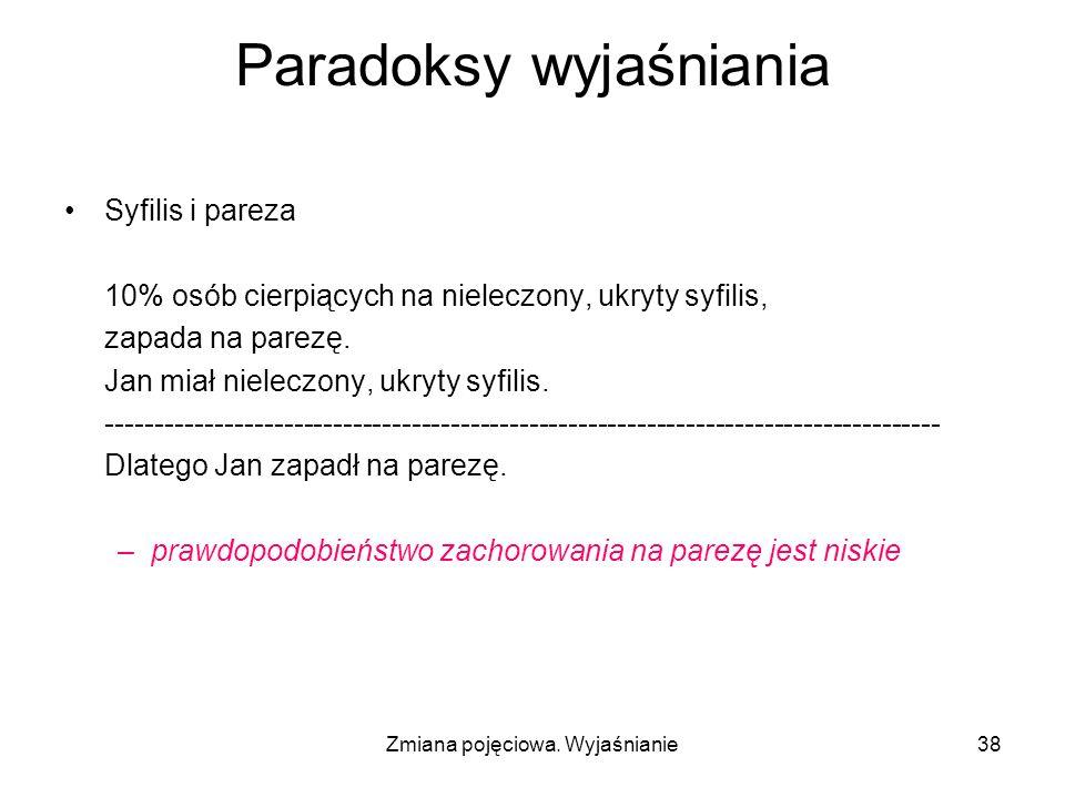 Zmiana pojęciowa. Wyjaśnianie38 Paradoksy wyjaśniania Syfilis i pareza 10% osób cierpiących na nieleczony, ukryty syfilis, zapada na parezę. Jan miał