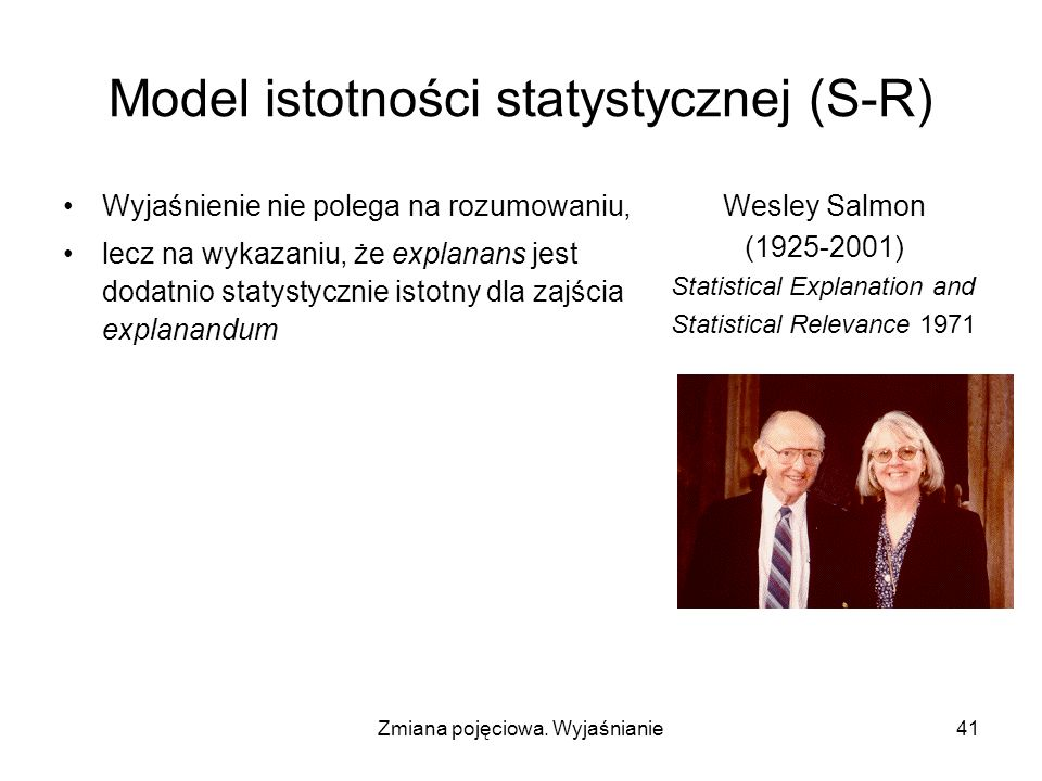 Zmiana pojęciowa. Wyjaśnianie41 Model istotności statystycznej (S-R) Wyjaśnienie nie polega na rozumowaniu, lecz na wykazaniu, że explanans jest dodat