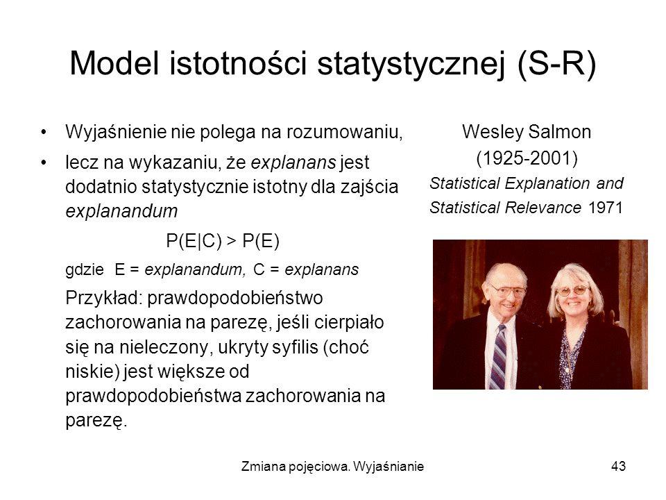 Zmiana pojęciowa. Wyjaśnianie43 Model istotności statystycznej (S-R) Wyjaśnienie nie polega na rozumowaniu, lecz na wykazaniu, że explanans jest dodat