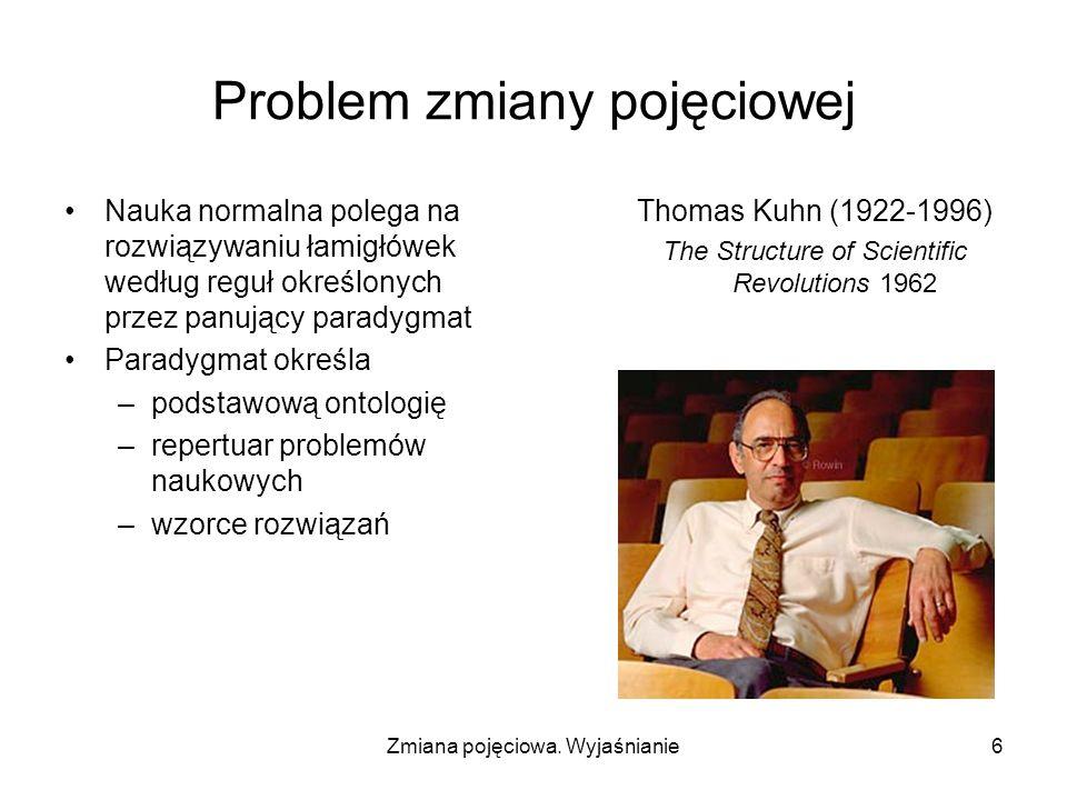 Zmiana pojęciowa. Wyjaśnianie6 Problem zmiany pojęciowej Nauka normalna polega na rozwiązywaniu łamigłówek według reguł określonych przez panujący par
