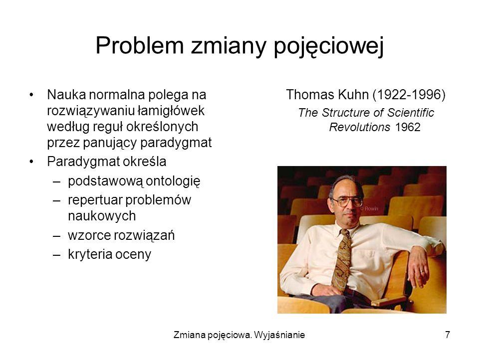 Zmiana pojęciowa. Wyjaśnianie7 Problem zmiany pojęciowej Nauka normalna polega na rozwiązywaniu łamigłówek według reguł określonych przez panujący par