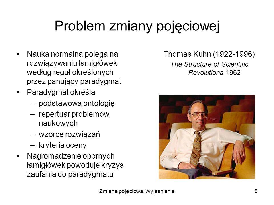 Zmiana pojęciowa. Wyjaśnianie8 Problem zmiany pojęciowej Nauka normalna polega na rozwiązywaniu łamigłówek według reguł określonych przez panujący par