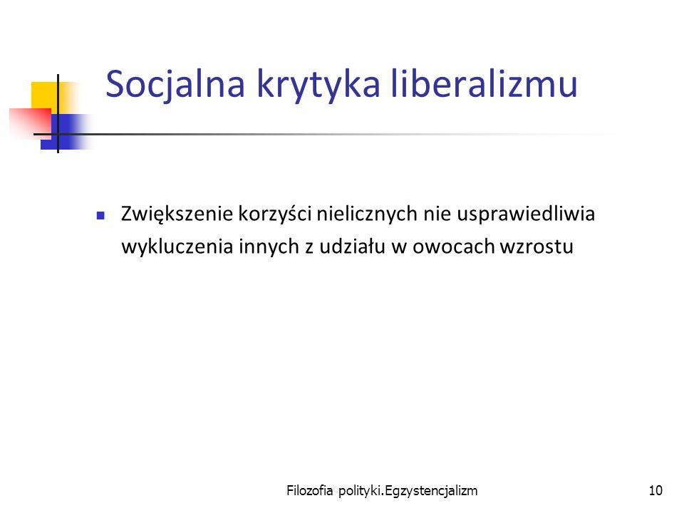 Filozofia polityki.Egzystencjalizm10 Socjalna krytyka liberalizmu Zwiększenie korzyści nielicznych nie usprawiedliwia wykluczenia innych z udziału w o