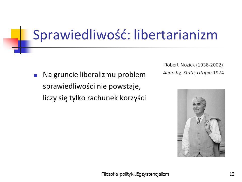 Filozofia polityki.Egzystencjalizm12 Sprawiedliwość: libertarianizm Na gruncie liberalizmu problem sprawiedliwości nie powstaje, liczy się tylko rachu