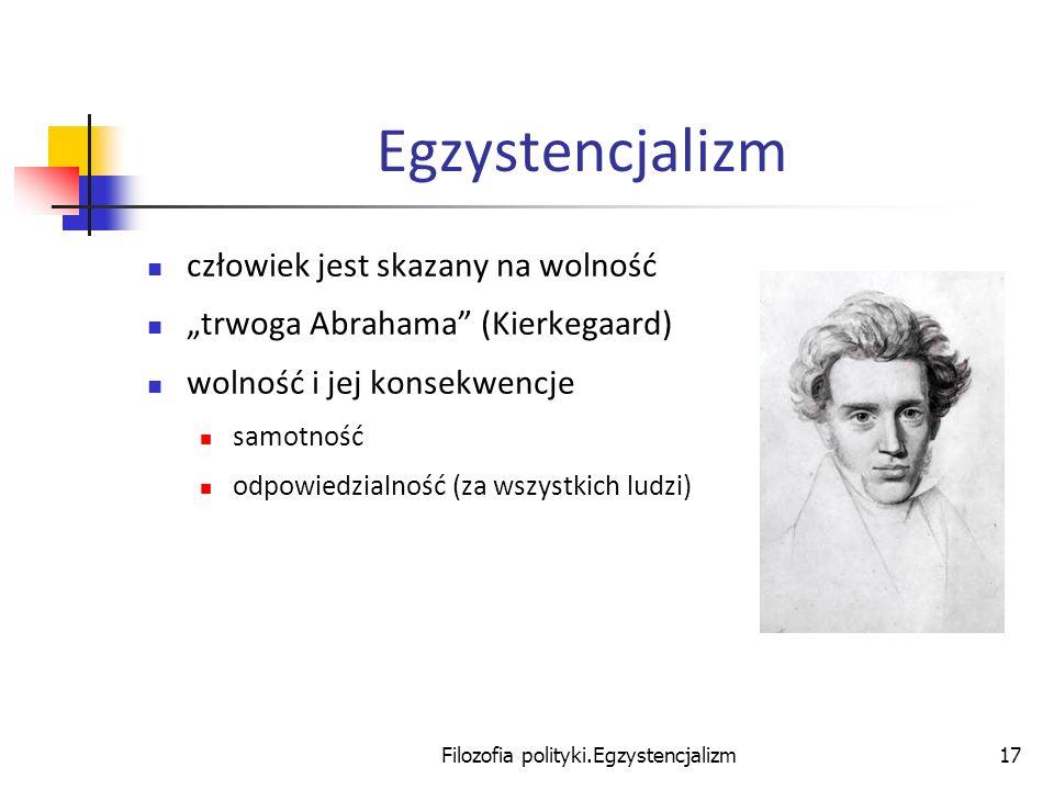 Filozofia polityki.Egzystencjalizm17 Egzystencjalizm człowiek jest skazany na wolność trwoga Abrahama (Kierkegaard) wolność i jej konsekwencje samotno