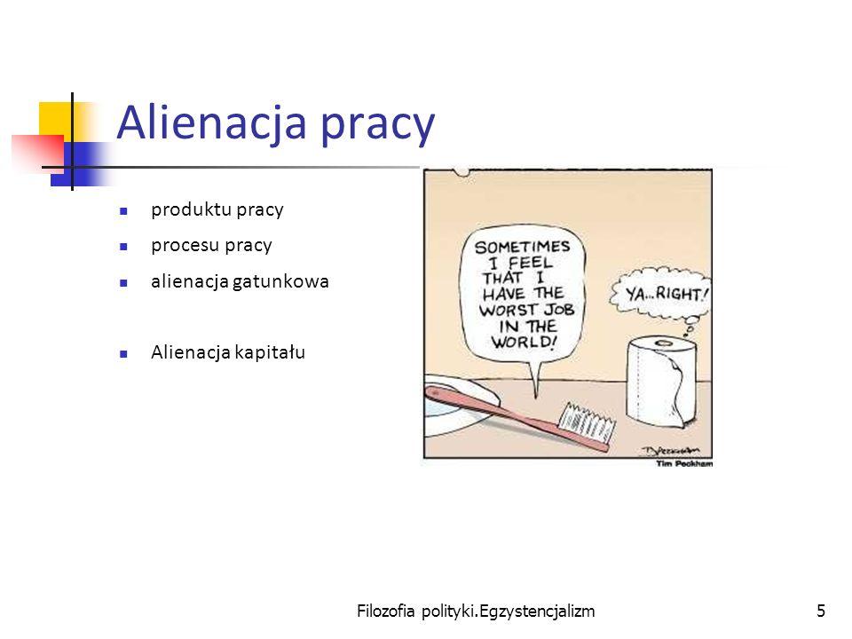 Filozofia polityki.Egzystencjalizm5 Alienacja pracy produktu pracy procesu pracy alienacja gatunkowa Alienacja kapitału
