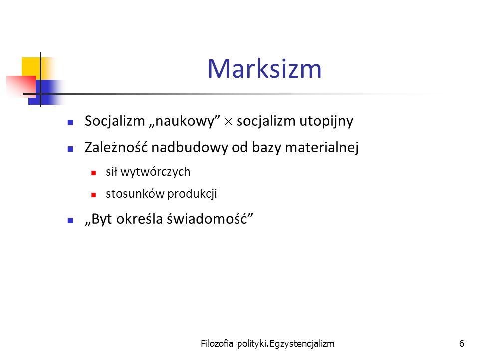 Filozofia polityki.Egzystencjalizm6 Marksizm Socjalizm naukowy socjalizm utopijny Zależność nadbudowy od bazy materialnej sił wytwórczych stosunków pr