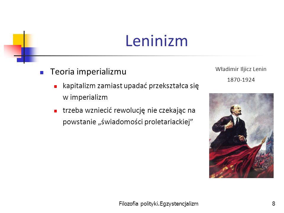 Filozofia polityki.Egzystencjalizm9 Leninizm Teoria partii partia jest awangardą proletariatu ma świadomość proletariacką dlatego po rewolucji rządzi w imieniu proletariatu otwarta krytyka partii wzmacnia wroga klasowego Władimir Iljicz Lenin 1870-1924