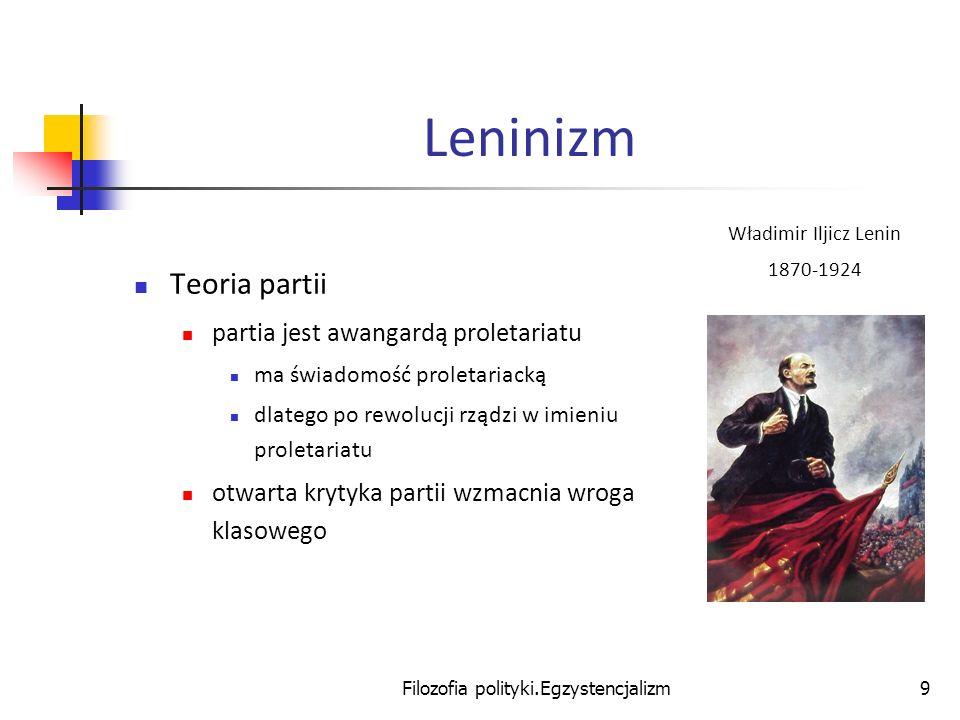 Filozofia polityki.Egzystencjalizm9 Leninizm Teoria partii partia jest awangardą proletariatu ma świadomość proletariacką dlatego po rewolucji rządzi