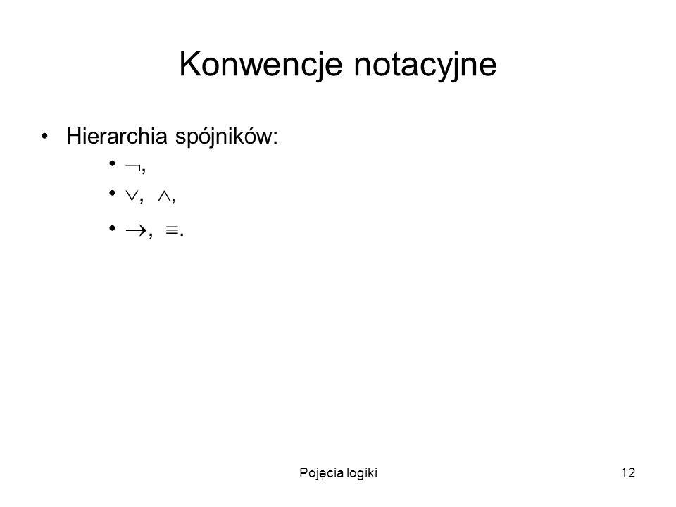 Pojęcia logiki12 Konwencje notacyjne Hierarchia spójników:,,,,.