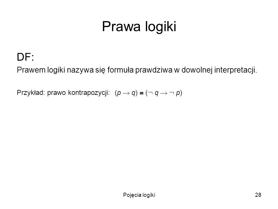 Pojęcia logiki28 Prawa logiki DF: Prawem logiki nazywa się formuła prawdziwa w dowolnej interpretacji. Przykład: prawo kontrapozycji: (p q) ( q p)