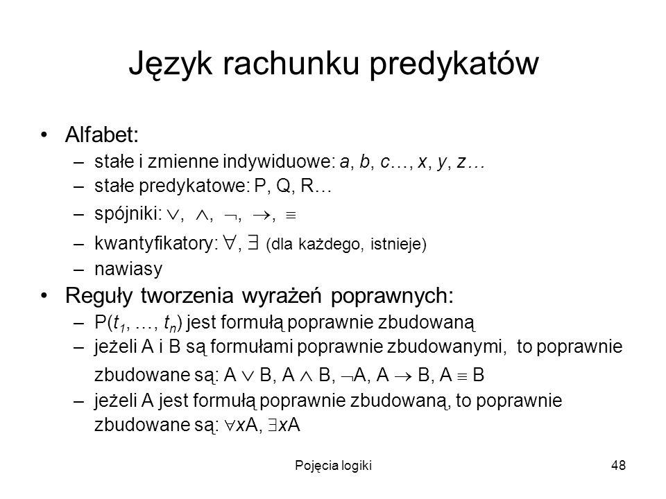 Pojęcia logiki48 Język rachunku predykatów Alfabet: –stałe i zmienne indywiduowe: a, b, c…, x, y, z… –stałe predykatowe: P, Q, R… –spójniki:,,,, –kwan
