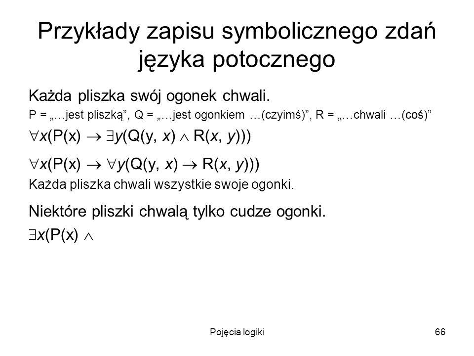 Pojęcia logiki66 Przykłady zapisu symbolicznego zdań języka potocznego Każda pliszka swój ogonek chwali. P = …jest pliszką, Q = …jest ogonkiem …(czyim