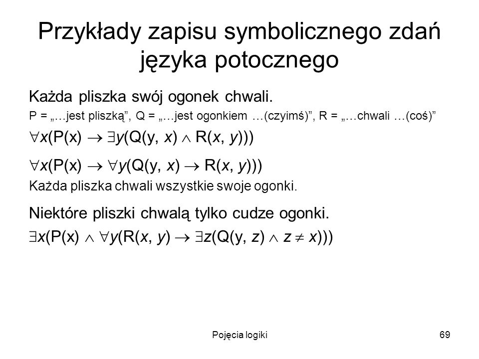 Pojęcia logiki69 Przykłady zapisu symbolicznego zdań języka potocznego Każda pliszka swój ogonek chwali. P = …jest pliszką, Q = …jest ogonkiem …(czyim
