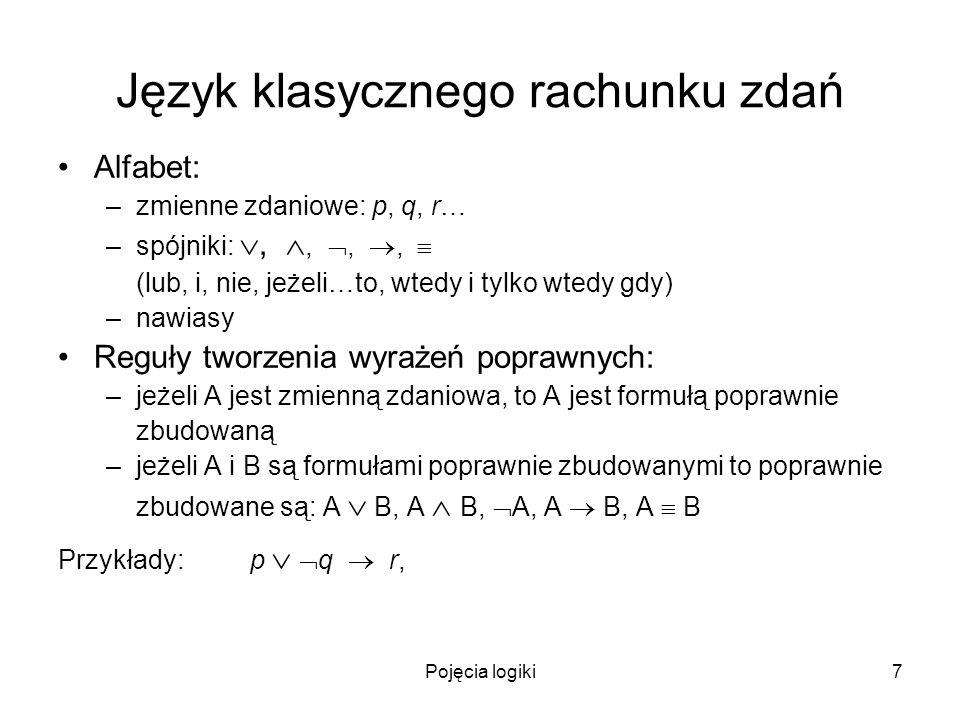 Pojęcia logiki7 Język klasycznego rachunku zdań Alfabet: –zmienne zdaniowe: p, q, r… –spójniki:,,,, (lub, i, nie, jeżeli…to, wtedy i tylko wtedy gdy)