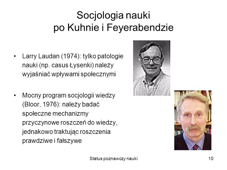 Status poznawczy nauki10 Socjologia nauki po Kuhnie i Feyerabendzie Larry Laudan (1974): tylko patologie nauki (np. casus Łysenki) należy wyjaśniać wp