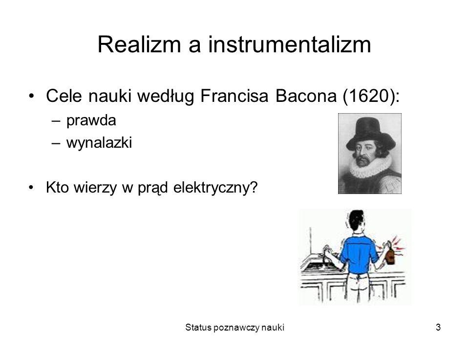 Status poznawczy nauki3 Realizm a instrumentalizm Cele nauki według Francisa Bacona (1620): –prawda –wynalazki Kto wierzy w prąd elektryczny?