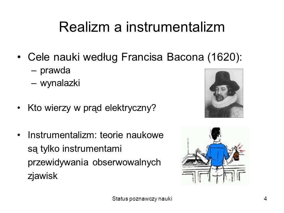 Status poznawczy nauki4 Realizm a instrumentalizm Cele nauki według Francisa Bacona (1620): –prawda –wynalazki Kto wierzy w prąd elektryczny? Instrume