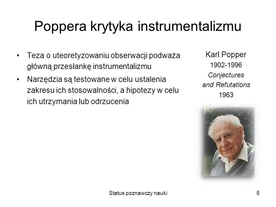 Status poznawczy nauki5 Poppera krytyka instrumentalizmu Teza o uteoretyzowaniu obserwacji podważa główną przesłankę instrumentalizmu Narzędzia są tes