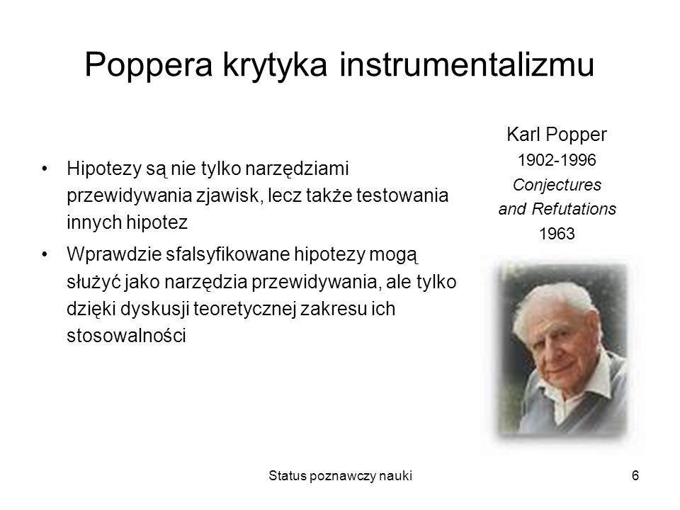 Status poznawczy nauki6 Poppera krytyka instrumentalizmu Hipotezy są nie tylko narzędziami przewidywania zjawisk, lecz także testowania innych hipotez