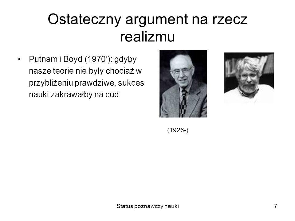 Status poznawczy nauki7 Ostateczny argument na rzecz realizmu Putnam i Boyd (1970): gdyby nasze teorie nie były chociaż w przybliżeniu prawdziwe, sukc